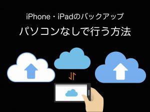 iPhoneやiPadのバックアップをパソコンなしで行う方法