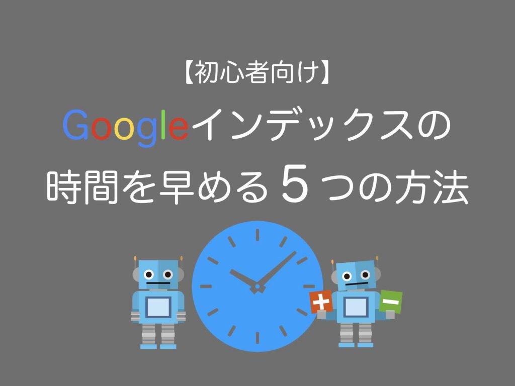 【初心者向け】Googleインデックスの時間を早める5つの方法