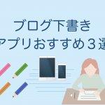 ブログ下書きアプリおすすめ3選